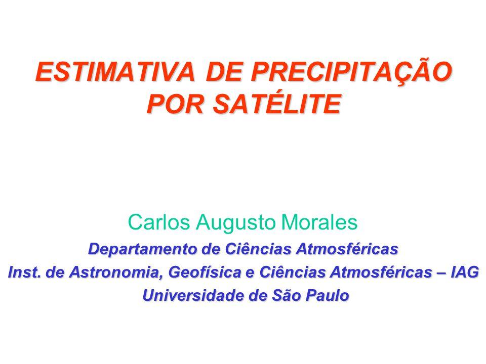 ESTIMATIVA DE PRECIPITAÇÃO POR SATÉLITE Carlos Augusto Morales Departamento de Ciências Atmosféricas Inst. de Astronomia, Geofísica e Ciências Atmosfé