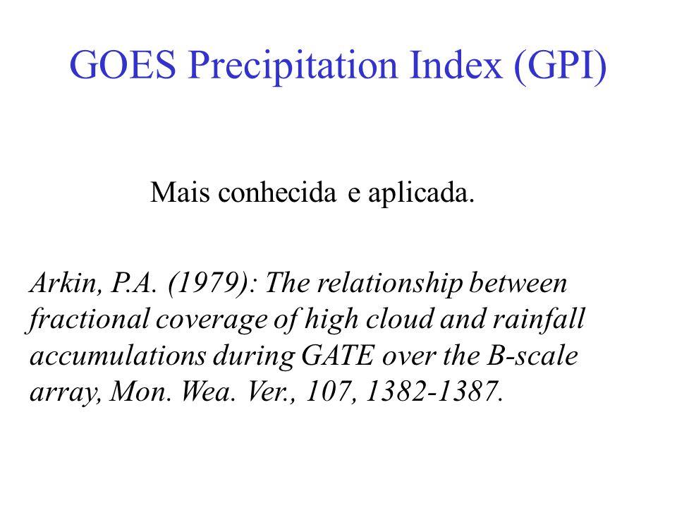 GOES Precipitation Index (GPI) Mais conhecida e aplicada. Arkin, P.A. (1979): The relationship between fractional coverage of high cloud and rainfall