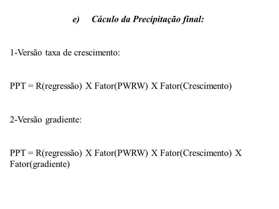 e) Cáculo da Precipitação final: 1-Versão taxa de crescimento: PPT = R(regressão) X Fator(PWRW) X Fator(Crescimento) 2-Versão gradiente: PPT = R(regre