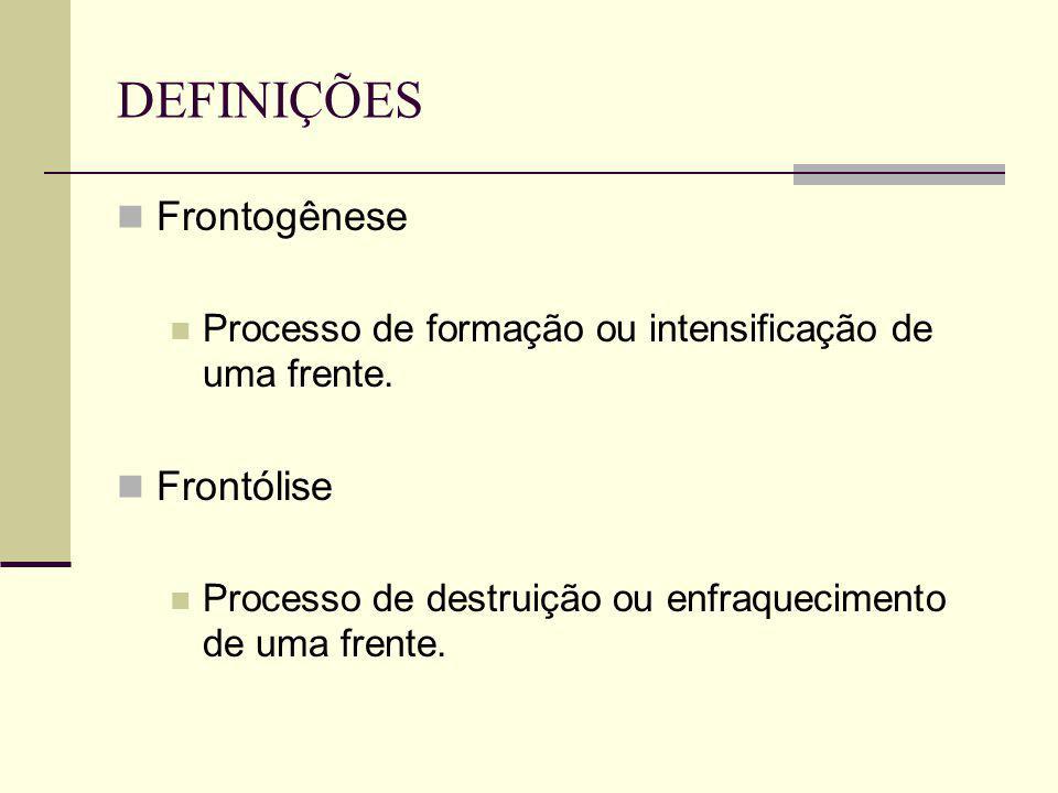 DEFINIÇÕES Frontogênese Processo de formação ou intensificação de uma frente. Frontólise Processo de destruição ou enfraquecimento de uma frente.