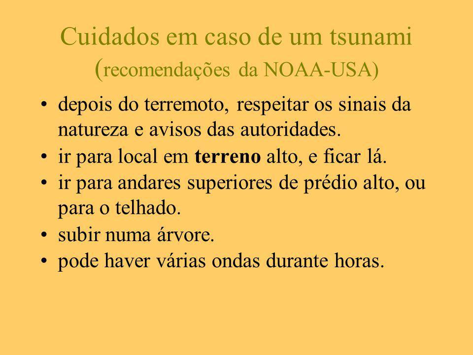 Cuidados em caso de um tsunami ( recomendações da NOAA-USA) ir para local em terreno alto, e ficar lá. ir para andares superiores de prédio alto, ou p