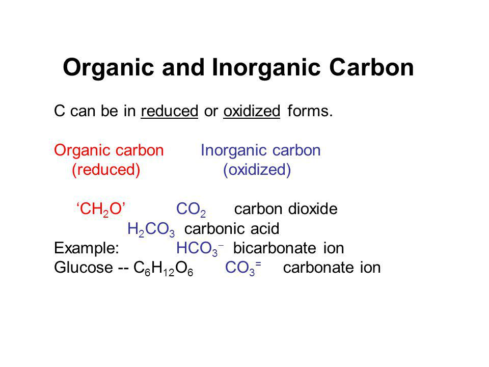 Organic and Inorganic Carbon C can be in reduced or oxidized forms.