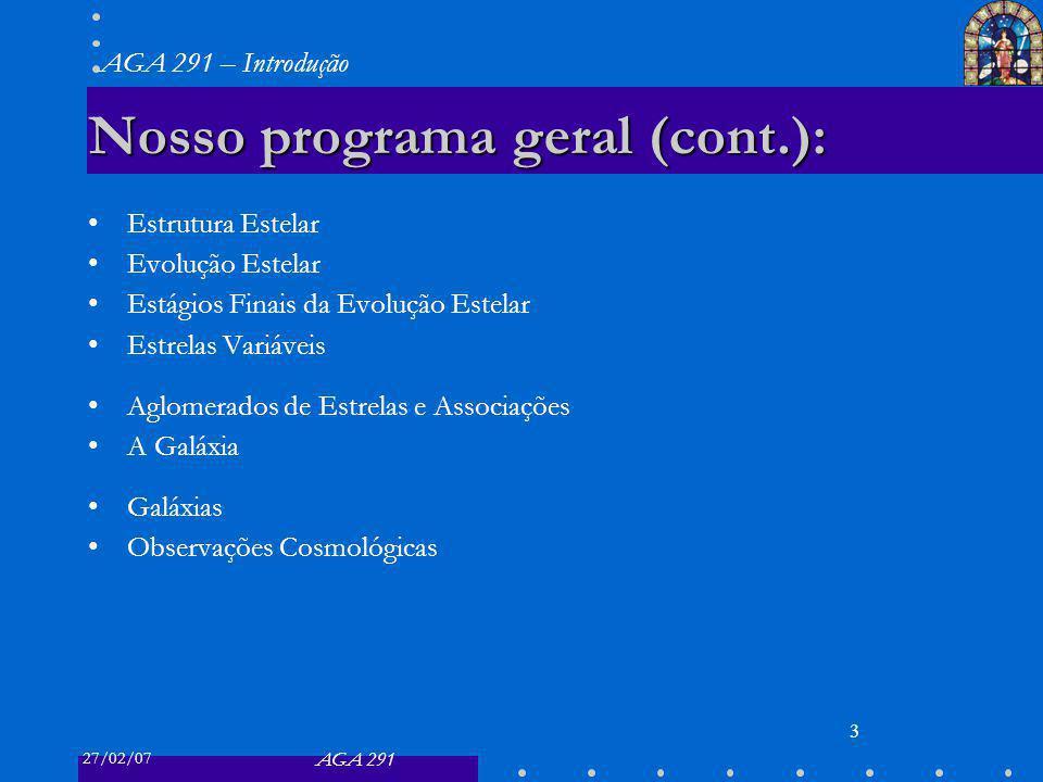 27/02/07 AGA 291 AGA 291 – Introdução 3 Nosso programa geral (cont.): Estrutura Estelar Evolução Estelar Estágios Finais da Evolução Estelar Estrelas