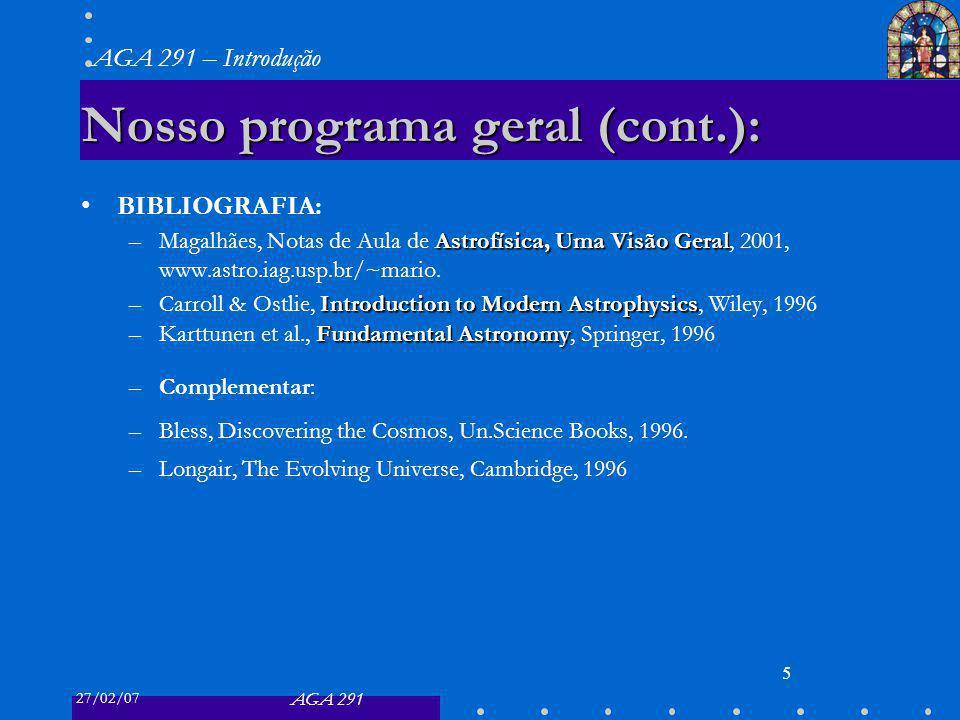 27/02/07 AGA 291 AGA 291 – Introdução 5 Nosso programa geral (cont.): BIBLIOGRAFIA: Astrofísica, Uma Visão Geral –Magalhães, Notas de Aula de Astrofís