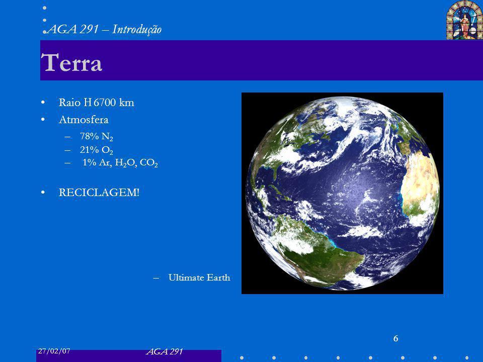 27/02/07 AGA 291 AGA 291 – Introdução 6 Terra Raio 6700 km Atmosfera –78% N 2 –21% O 2 – 1% Ar, H 2 O, CO 2 RECICLAGEM! –Ultimate Earth