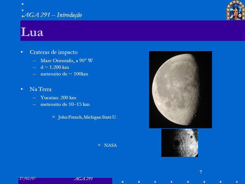 27/02/07 AGA 291 AGA 291 – Introdução 7 Lua Crateras de impacto –Mare Orientalis, a 90 W –d ~ 1.200 km –meteorito de ~ 100km Na Terra –Yucatan: 200 km