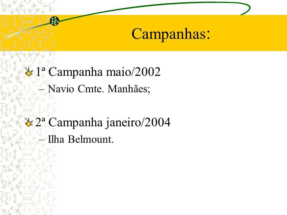 Campanhas : 1ª Campanha maio/2002 –Navio Cmte. Manhães; 2ª Campanha janeiro/2004 –Ilha Belmount.