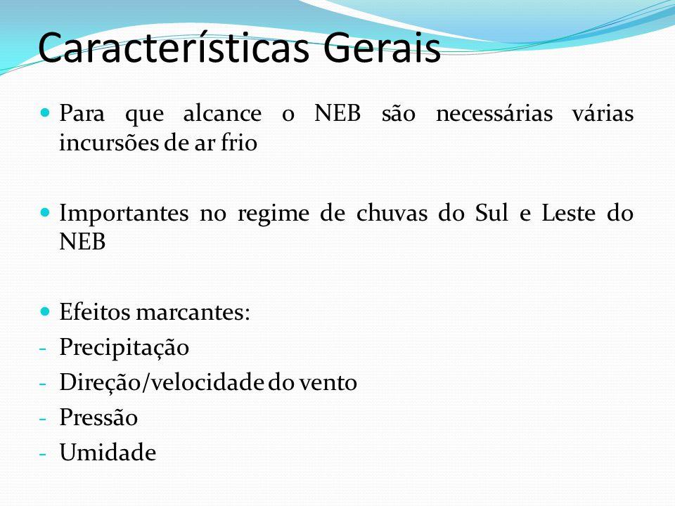 Características Gerais Para que alcance o NEB são necessárias várias incursões de ar frio Importantes no regime de chuvas do Sul e Leste do NEB Efeito