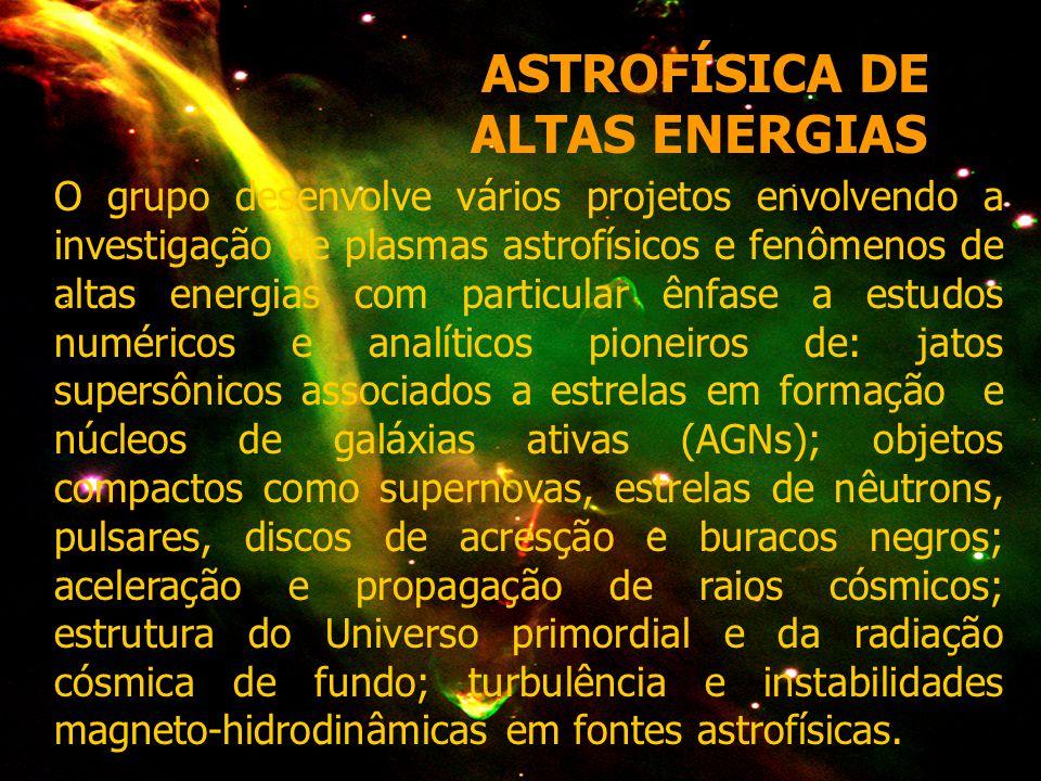 ASTROFÍSICA DE ALTAS ENERGIAS O grupo desenvolve vários projetos envolvendo a investigação de plasmas astrofísicos e fenômenos de altas energias com particular ênfase a estudos numéricos e analíticos pioneiros de: jatos supersônicos associados a estrelas em formação e núcleos de galáxias ativas (AGNs); objetos compactos como supernovas, estrelas de nêutrons, pulsares, discos de acresção e buracos negros; aceleração e propagação de raios cósmicos; estrutura do Universo primordial e da radiação cósmica de fundo; turbulência e instabilidades magneto-hidrodinâmicas em fontes astrofísicas.