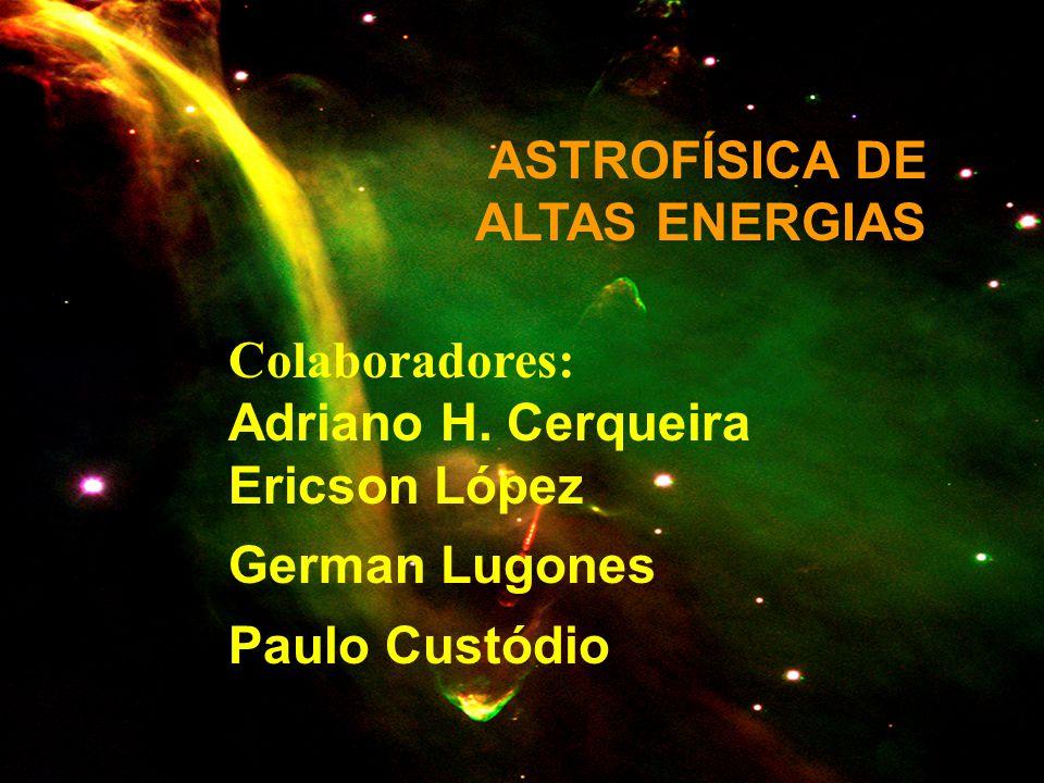 ASTROFÍSICA DE ALTAS ENERGIAS Colaboradores: Adriano H. Cerqueira Ericson López German Lugones Paulo Custódio