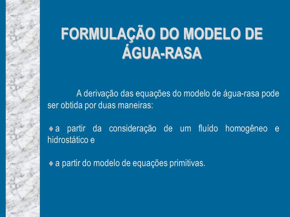 FORMULAÇÃO DO MODELO DE ÁGUA-RASA A derivação das equações do modelo de água-rasa pode ser obtida por duas maneiras: a partir da consideração de um fluído homogêneo e hidrostático e a partir do modelo de equações primitivas.