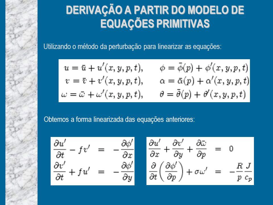 Utilizando o método da perturbação para linearizar as equações: DERIVAÇÃO A PARTIR DO MODELO DE EQUAÇÕES PRIMITIVAS Obtemos a forma linearizada das equações anteriores: