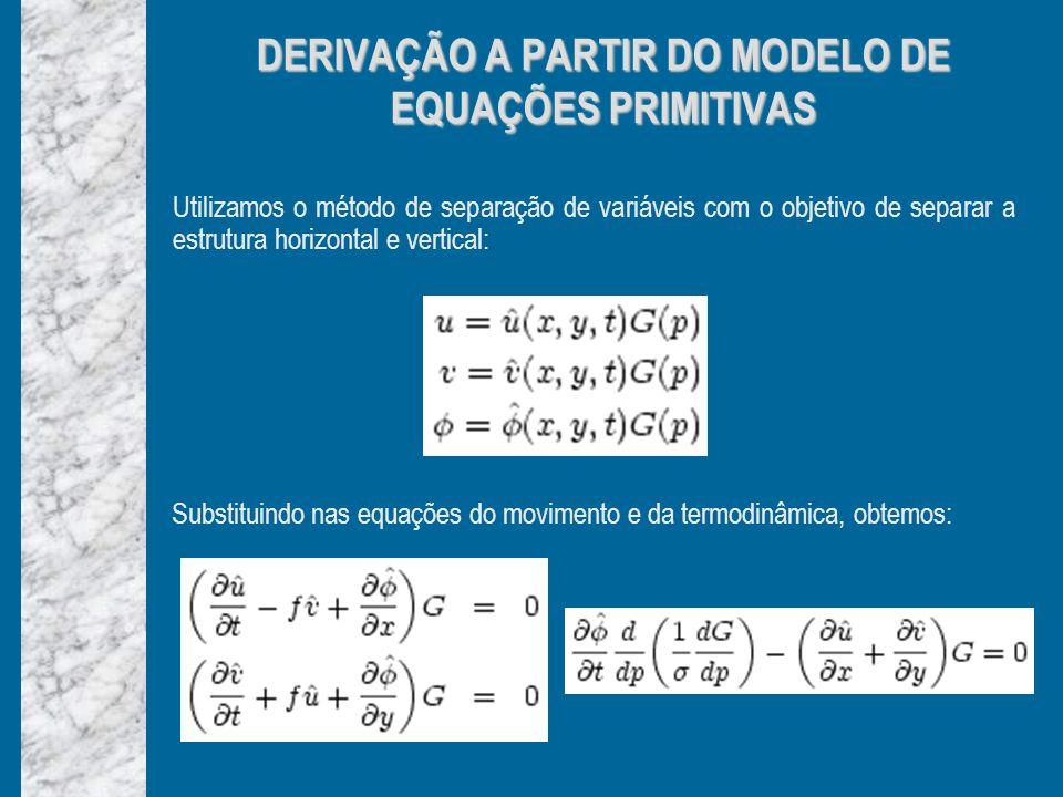 Utilizamos o método de separação de variáveis com o objetivo de separar a estrutura horizontal e vertical: DERIVAÇÃO A PARTIR DO MODELO DE EQUAÇÕES PRIMITIVAS Substituindo nas equações do movimento e da termodinâmica, obtemos: