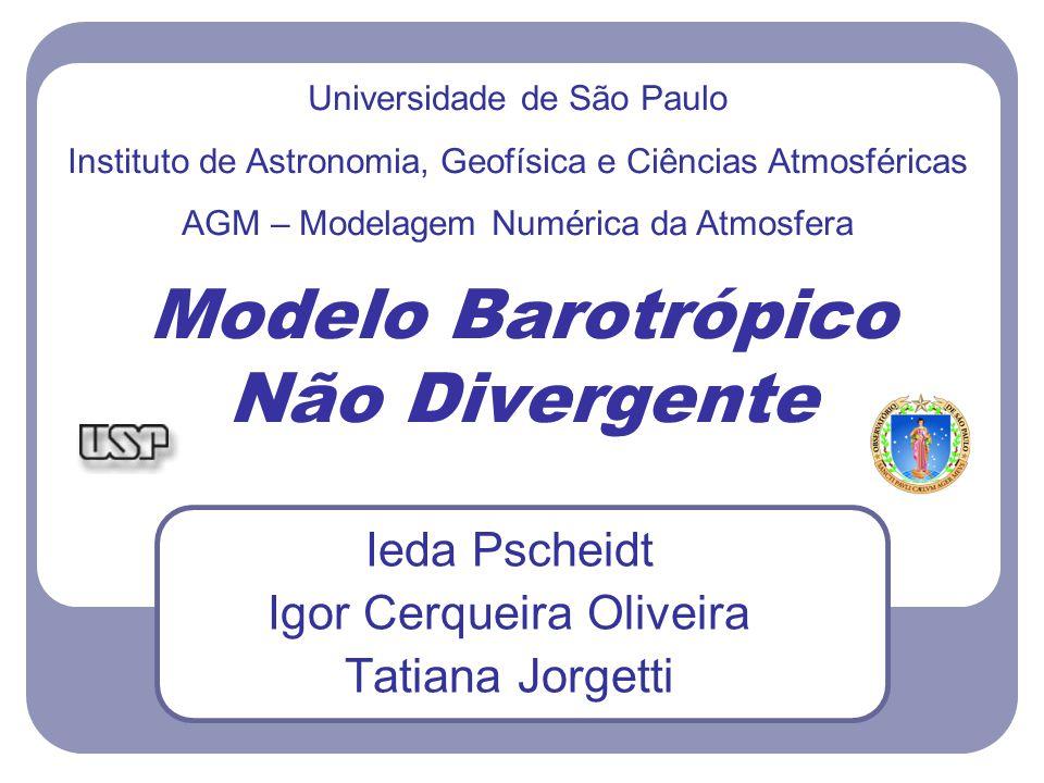 Modelo Barotrópico Não Divergente Ieda Pscheidt Igor Cerqueira Oliveira Tatiana Jorgetti Universidade de São Paulo Instituto de Astronomia, Geofísica e Ciências Atmosféricas AGM – Modelagem Numérica da Atmosfera