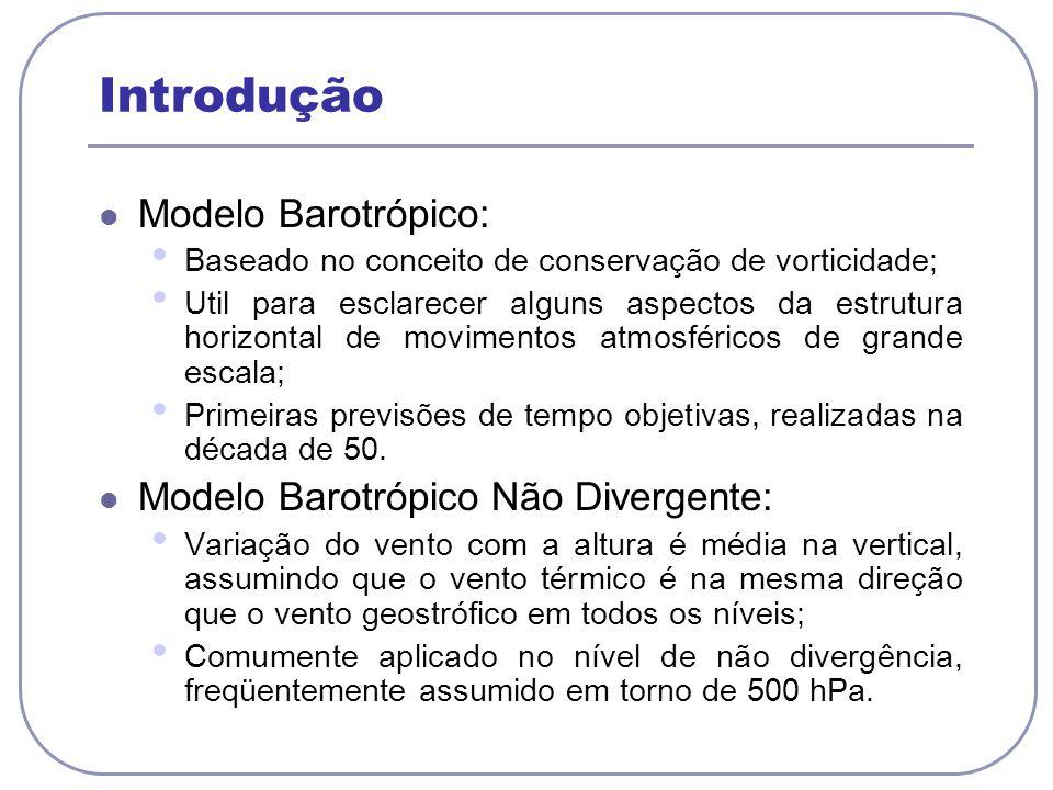 Introdução Modelo Barotrópico: Baseado no conceito de conservação de vorticidade; Util para esclarecer alguns aspectos da estrutura horizontal de movi