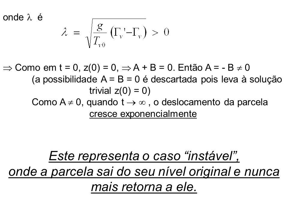 onde é Como em t = 0, z(0) = 0, A + B = 0. Então A = - B 0 (a possibilidade A = B = 0 é descartada pois leva à solução trivial z(0) = 0) Como A 0, qua