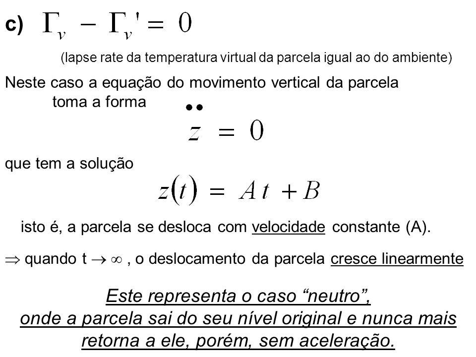 c) Neste caso a equação do movimento vertical da parcela toma a forma que tem a solução isto é, a parcela se desloca com velocidade constante (A). Est