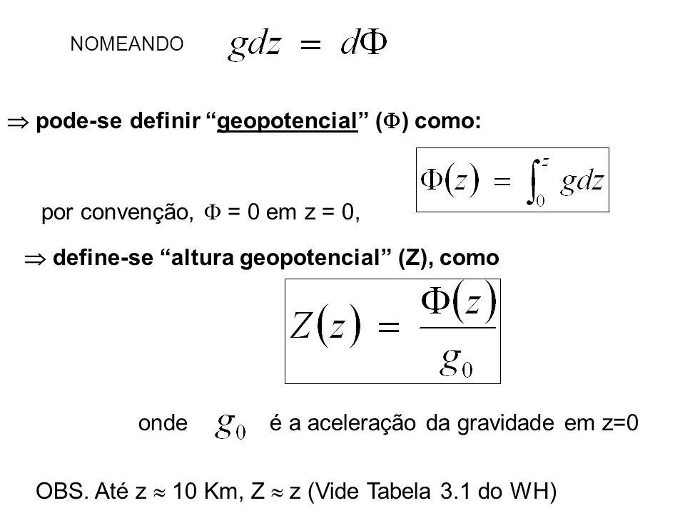 pode-se definir geopotencial ( ) como: por convenção, = 0 em z = 0, define-se altura geopotencial (Z), como ondeé a aceleração da gravidade em z=0 OBS