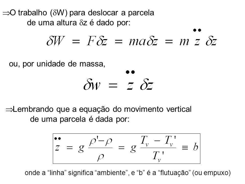 O trabalho ( W) para deslocar a parcela de uma altura z é dado por: ou, por unidade de massa, Lembrando que a equação do movimento vertical de uma par