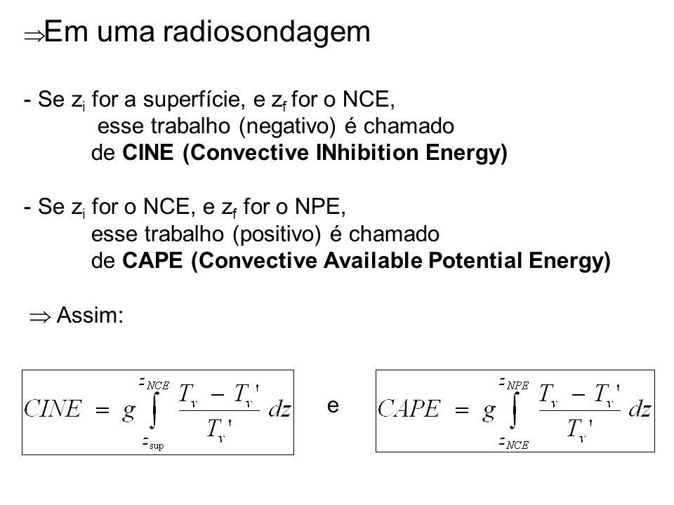 Em uma radiosondagem - Se z i for a superfície, e z f for o NCE, esse trabalho (negativo) é chamado de CINE (Convective INhibition Energy) - Se z i fo