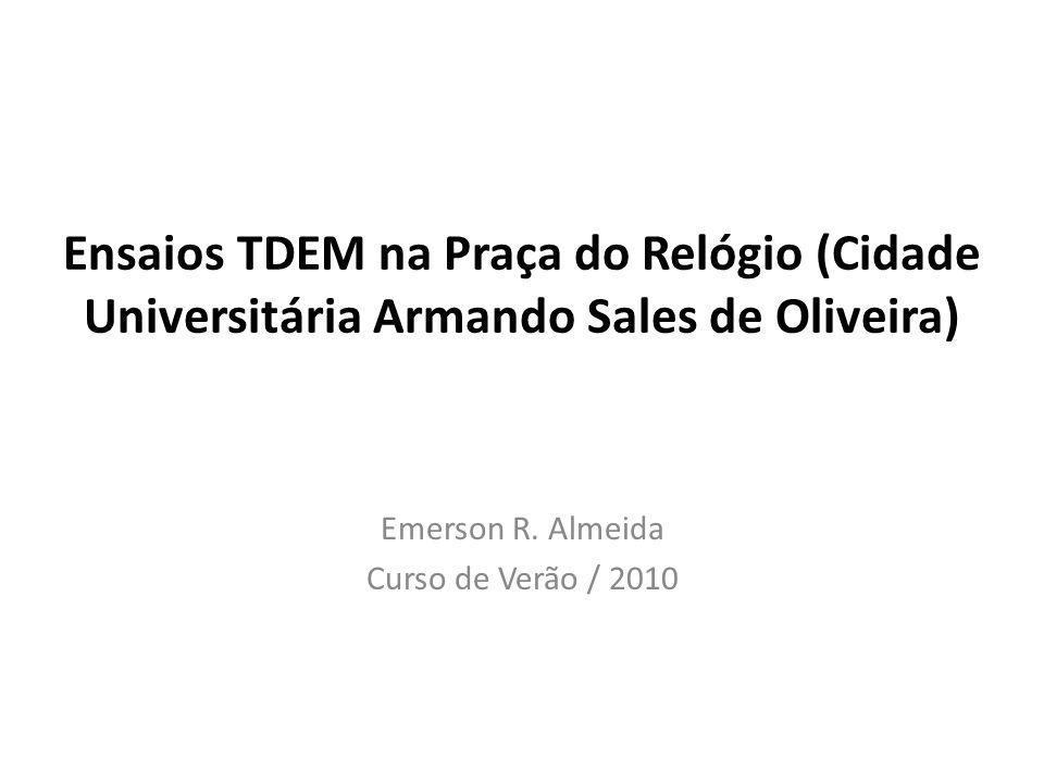 Ensaios TDEM na Praça do Relógio (Cidade Universitária Armando Sales de Oliveira) Emerson R. Almeida Curso de Verão / 2010