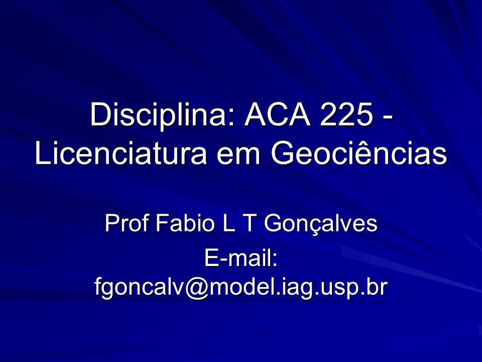 Disciplina: ACA 225 - Licenciatura em Geociências Prof Fabio L T Gonçalves E-mail: fgoncalv@model.iag.usp.br