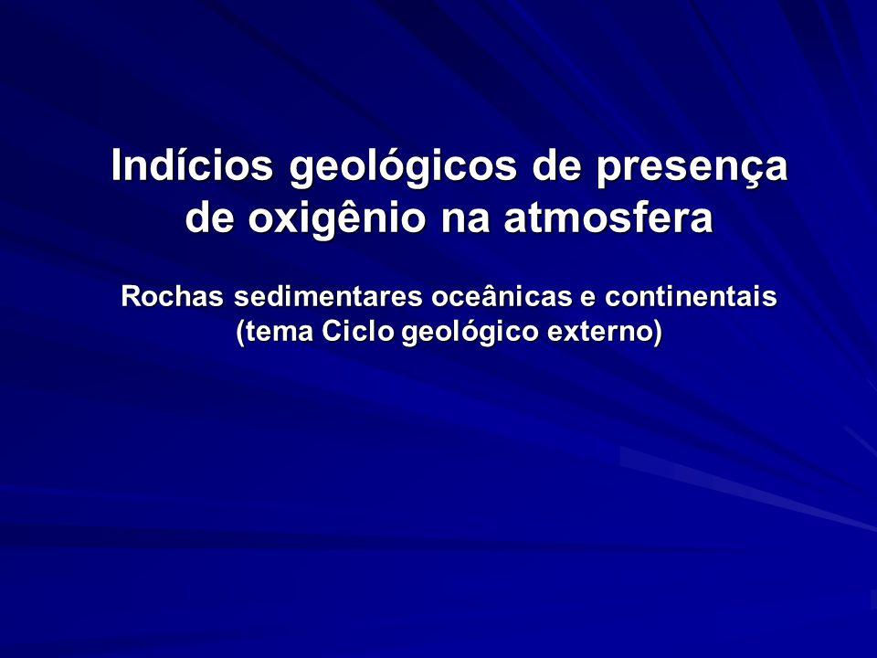Indícios geológicos de presença de oxigênio na atmosfera Rochas sedimentares oceânicas e continentais (tema Ciclo geológico externo)