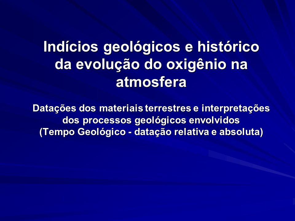 Indícios geológicos e histórico da evolução do oxigênio na atmosfera Datações dos materiais terrestres e interpretações dos processos geológicos envolvidos (Tempo Geológico - datação relativa e absoluta)