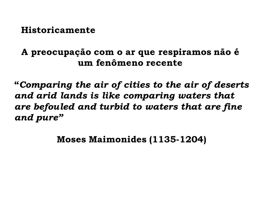 Historicamente A preocupação com o ar que respiramos não é um fenômeno recente Comparing the air of cities to the air of deserts and arid lands is like comparing waters that are befouled and turbid to waters that are fine and pure Moses Maimonides (1135-1204)