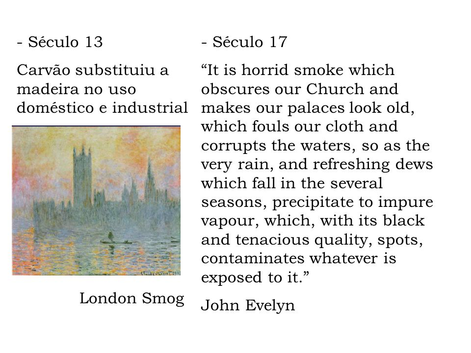 London Smog - Século 17 It is horrid smoke which obscures our Church and makes our palaces look old, which fouls our cloth and corrupts the waters, so as the very rain, and refreshing dews which fall in the several seasons, precipitate to impure vapour, which, with its black and tenacious quality, spots, contaminates whatever is exposed to it.