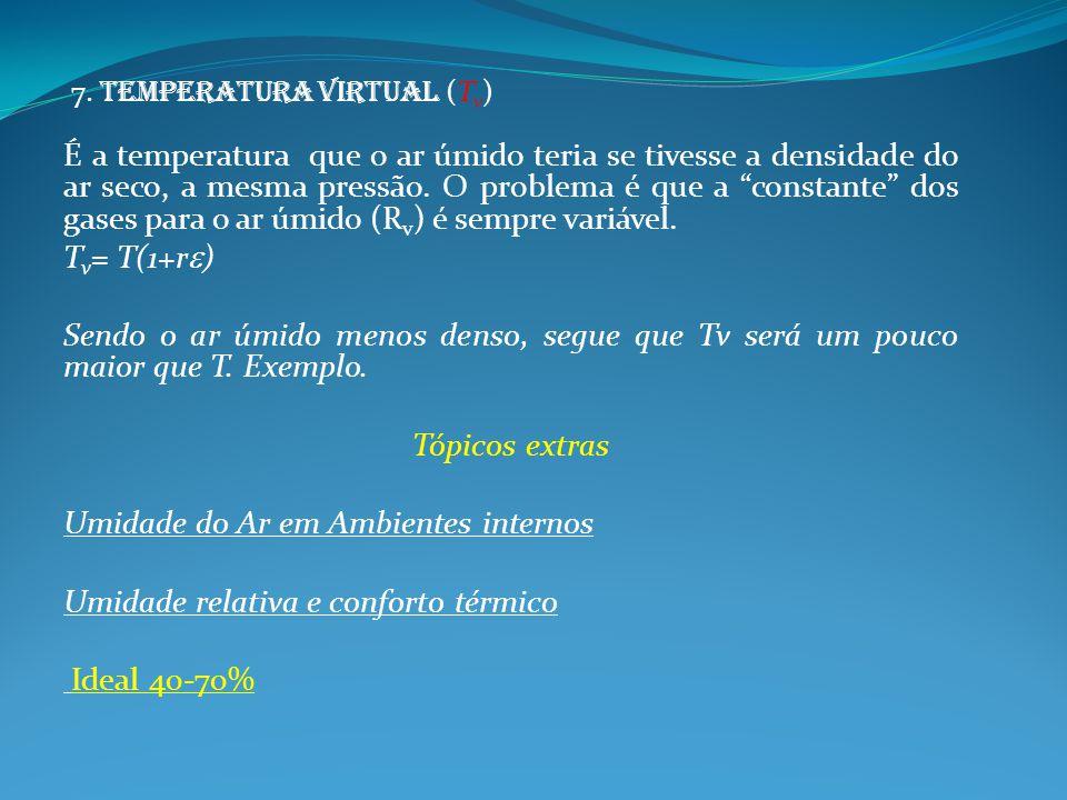 7. Temperatura virtual (T v ) É a temperatura que o ar úmido teria se tivesse a densidade do ar seco, a mesma pressão. O problema é que a constante do