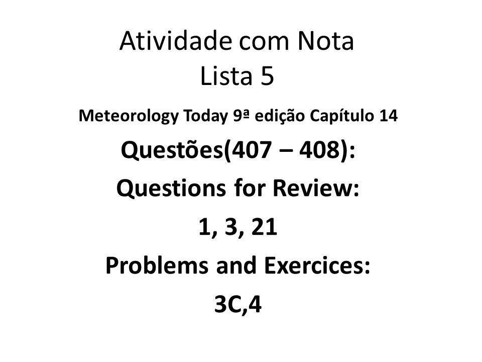 Atividade com Nota Lista 5 Meteorology Today 9ª edição Capítulo 14 Questões(407 – 408): Questions for Review: 1, 3, 21 Problems and Exercices: 3C,4