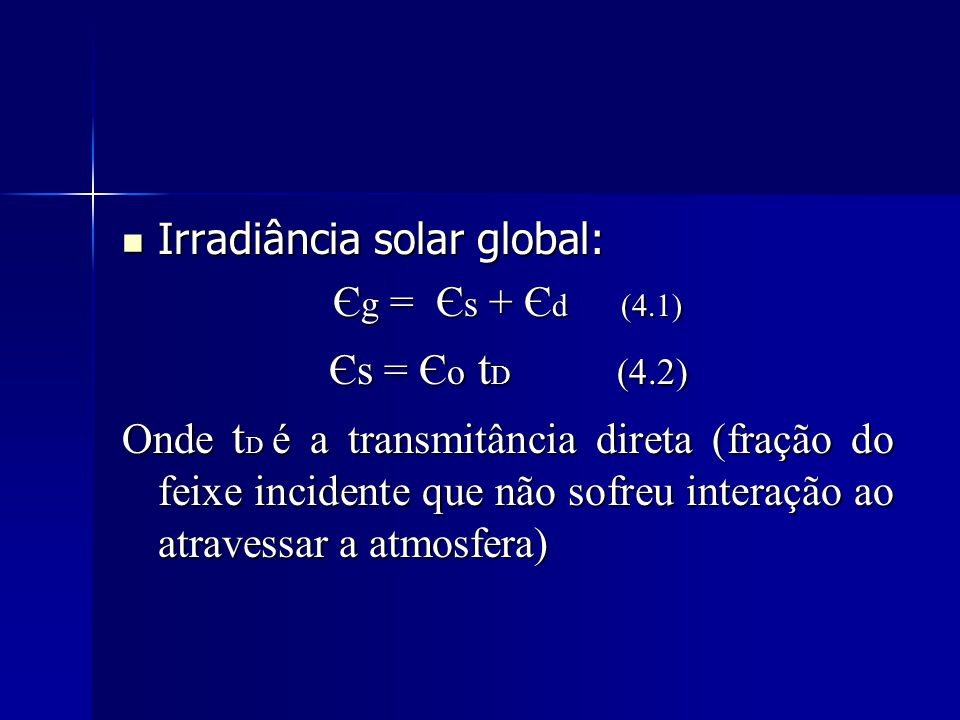 Irradiância solar global: Irradiância solar global: Є g = Є s + Є d(4.1) Єs = Є o t D (4.2) Onde t D é a transmitância direta (fração do feixe inciden