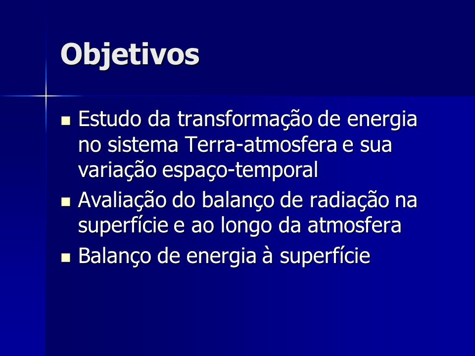 Objetivos Estudo da transformação de energia no sistema Terra-atmosfera e sua variação espaço-temporal Estudo da transformação de energia no sistema T