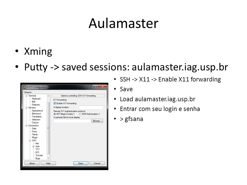 Aulamaster Xming Putty -> saved sessions: aulamaster.iag.usp.br SSH -> X11 -> Enable X11 forwarding Save Load aulamaster.iag.usp.br Entrar com seu log