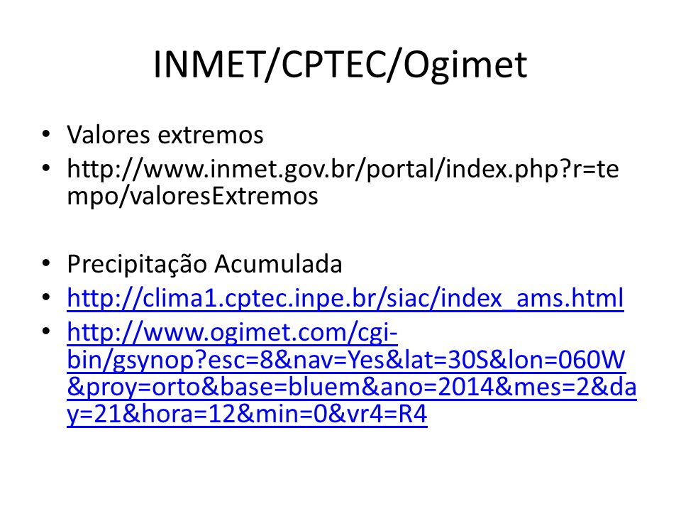 INMET/CPTEC/Ogimet Valores extremos http://www.inmet.gov.br/portal/index.php r=te mpo/valoresExtremos Precipitação Acumulada http://clima1.cptec.inpe.br/siac/index_ams.html http://www.ogimet.com/cgi- bin/gsynop esc=8&nav=Yes&lat=30S&lon=060W &proy=orto&base=bluem&ano=2014&mes=2&da y=21&hora=12&min=0&vr4=R4 http://www.ogimet.com/cgi- bin/gsynop esc=8&nav=Yes&lat=30S&lon=060W &proy=orto&base=bluem&ano=2014&mes=2&da y=21&hora=12&min=0&vr4=R4