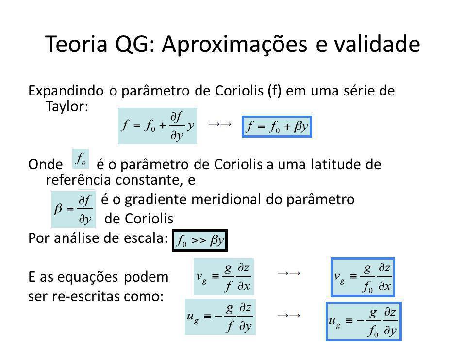 Teoria QG: Aproximações e validade Expandindo o parâmetro de Coriolis (f) em uma série de Taylor: Onde é o parâmetro de Coriolis a uma latitude de referência constante, e é o gradiente meridional do parâmetro de Coriolis Por análise de escala: E as equações podem ser re-escritas como: