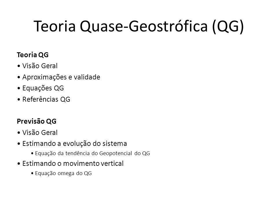 Teoria Quase-Geostrófica (QG) Teoria QG Visão Geral Aproximações e validade Equações QG Referências QG Previsão QG Visão Geral Estimando a evolução do sistema Equação da tendência do Geopotencial do QG Estimando o movimento vertical Equação omega do QG