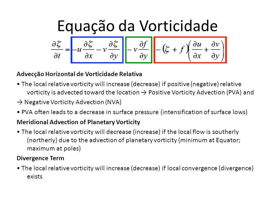 Advecção Horizontal de Vorticidade Relativa The local relative vorticity will increase (decrease) if positive (negative) relative vorticity is advected toward the location Positive Vorticity Advection (PVA) and Negative Vorticity Advection (NVA) PVA often leads to a decrease in surface pressure (intensification of surface lows) Meridional Advection of Planetary Vorticity The local relative vorticity will decrease (increase) if the local flow is southerly (northerly) due to the advection of planetary vorticity (minimum at Equator; maximum at poles) Divergence Term The local relative vorticity will increase (decrease) if local convergence (divergence) exists