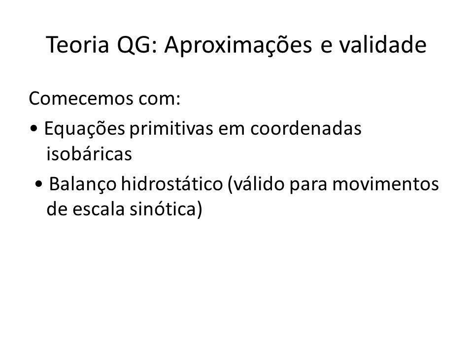 Teoria QG: Aproximações e validade Comecemos com: Equações primitivas em coordenadas isobáricas Balanço hidrostático (válido para movimentos de escala