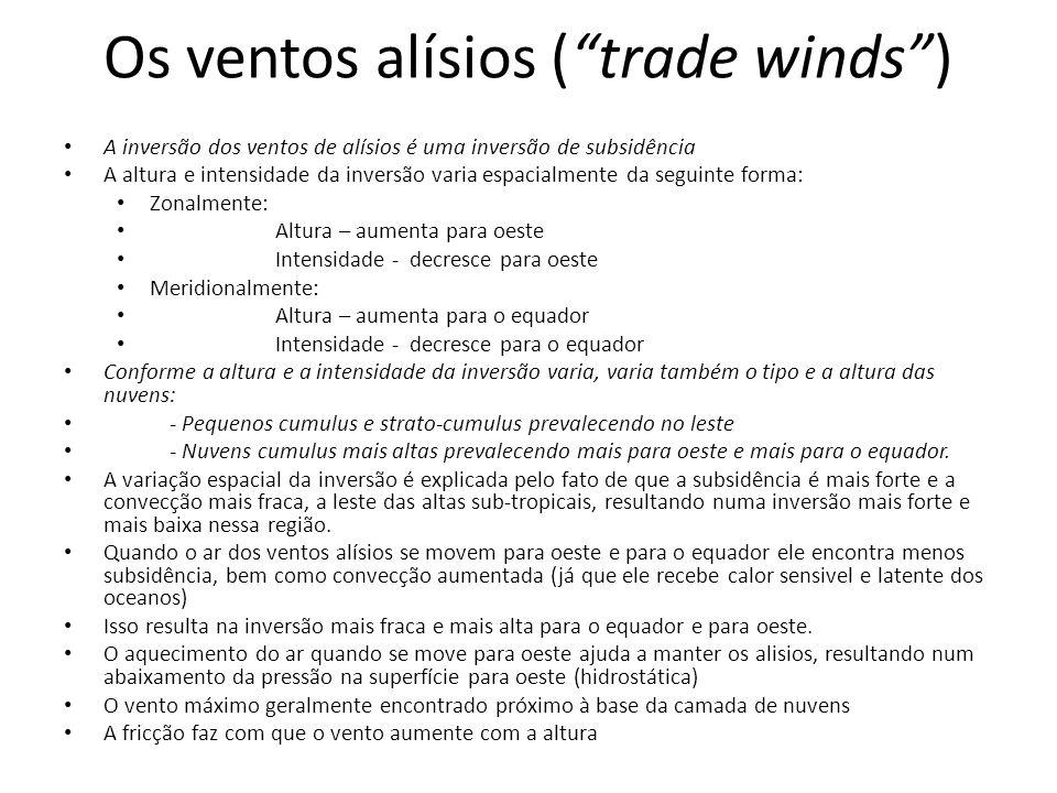 Os ventos alísios (trade winds) A inversão dos ventos de alísios é uma inversão de subsidência A altura e intensidade da inversão varia espacialmente da seguinte forma: Zonalmente: Altura – aumenta para oeste Intensidade - decresce para oeste Meridionalmente: Altura – aumenta para o equador Intensidade - decresce para o equador Conforme a altura e a intensidade da inversão varia, varia também o tipo e a altura das nuvens: - Pequenos cumulus e strato-cumulus prevalecendo no leste - Nuvens cumulus mais altas prevalecendo mais para oeste e mais para o equador.