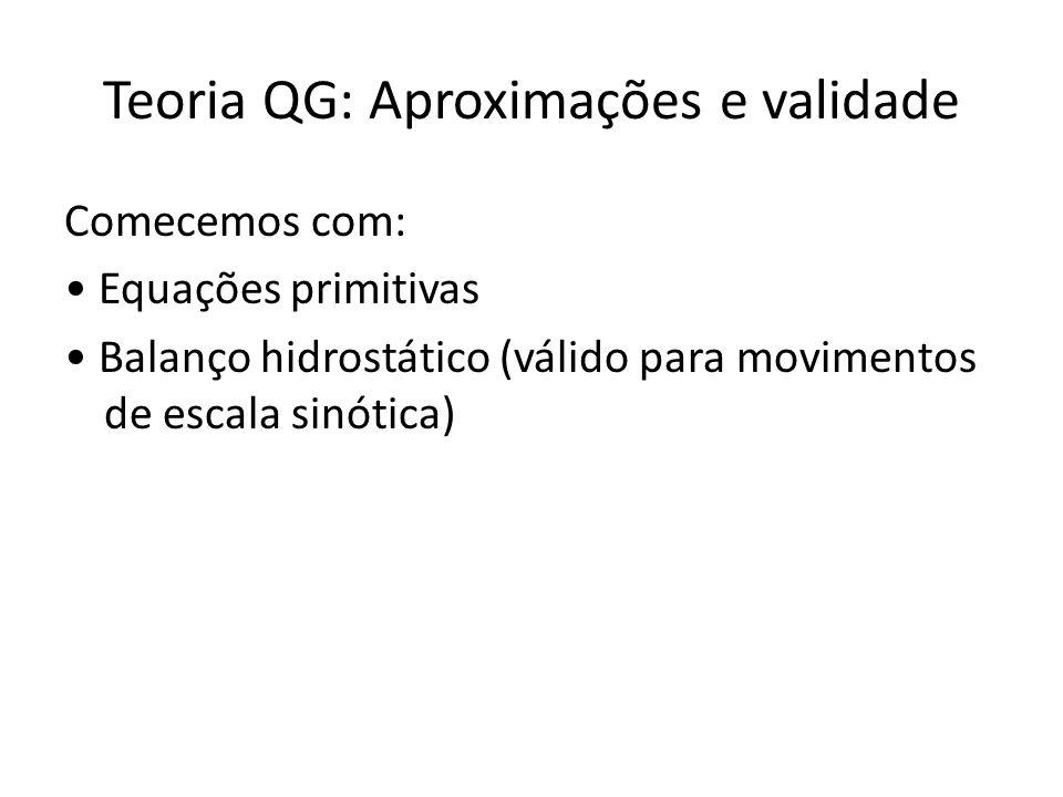 Teoria QG: Aproximações e validade Comecemos com: Equações primitivas Balanço hidrostático (válido para movimentos de escala sinótica)