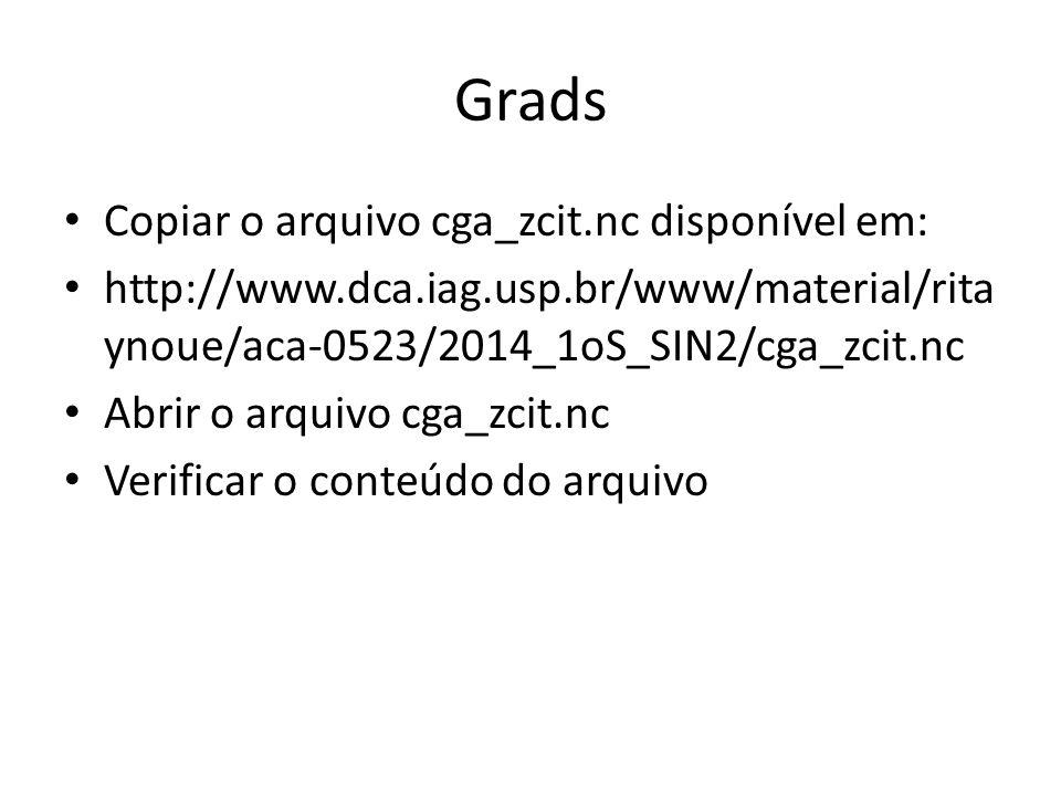 Grads Copiar o arquivo cga_zcit.nc disponível em: http://www.dca.iag.usp.br/www/material/rita ynoue/aca-0523/2014_1oS_SIN2/cga_zcit.nc Abrir o arquivo cga_zcit.nc Verificar o conteúdo do arquivo