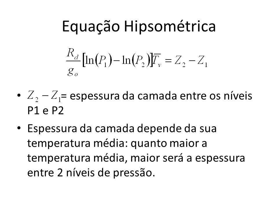 Equação Hipsométrica = espessura da camada entre os níveis P1 e P2 Espessura da camada depende da sua temperatura média: quanto maior a temperatura média, maior será a espessura entre 2 níveis de pressão.