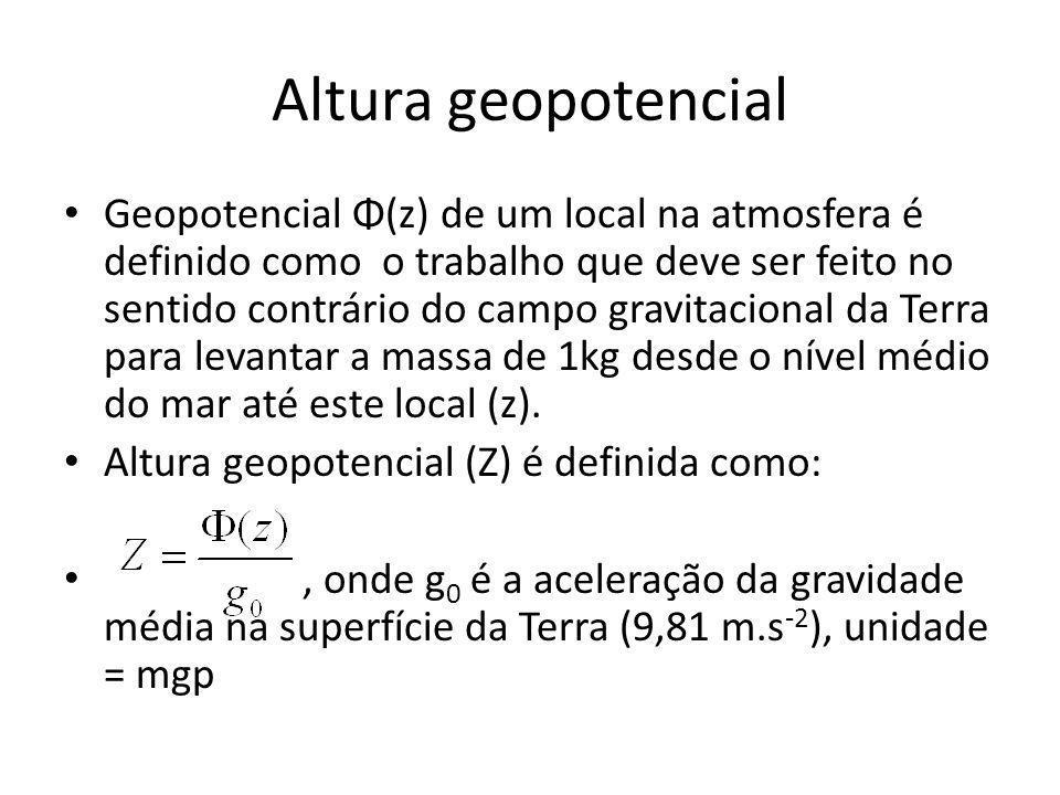 Altura geopotencial Geopotencial Φ(z) de um local na atmosfera é definido como o trabalho que deve ser feito no sentido contrário do campo gravitacional da Terra para levantar a massa de 1kg desde o nível médio do mar até este local (z).