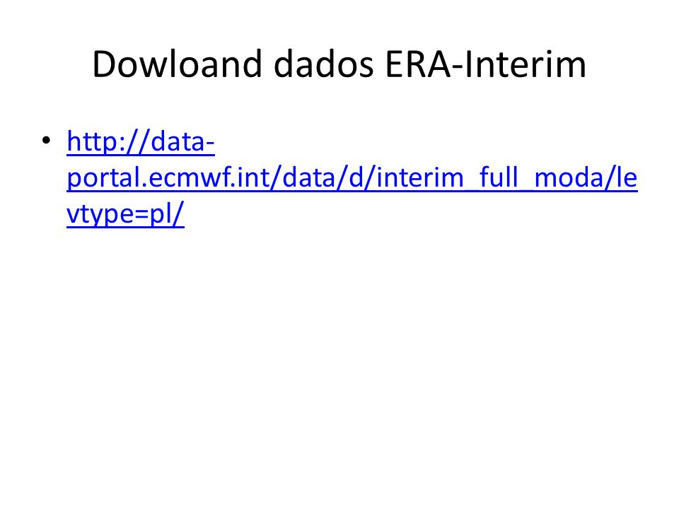 Dowloand dados ERA-Interim http://data- portal.ecmwf.int/data/d/interim_full_moda/le vtype=pl/ http://data- portal.ecmwf.int/data/d/interim_full_moda/le vtype=pl/
