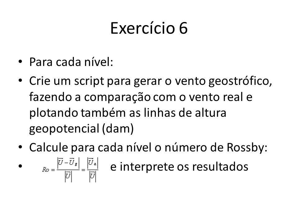 Exercício 6 Para cada nível: Crie um script para gerar o vento geostrófico, fazendo a comparação com o vento real e plotando também as linhas de altura geopotencial (dam) Calcule para cada nível o número de Rossby: e interprete os resultados