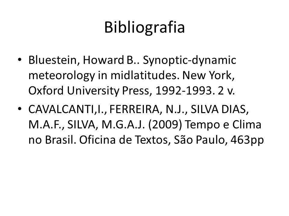 Bibliografia Bluestein, Howard B.. Synoptic-dynamic meteorology in midlatitudes. New York, Oxford University Press, 1992-1993. 2 v. CAVALCANTI,I., FER