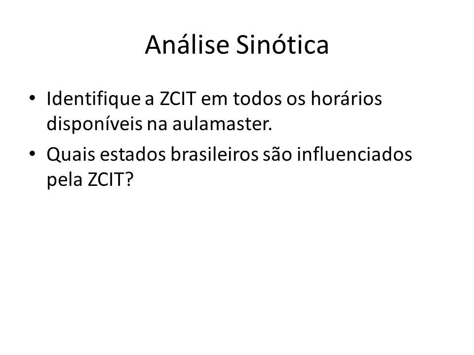 Análise Sinótica Identifique a ZCIT em todos os horários disponíveis na aulamaster. Quais estados brasileiros são influenciados pela ZCIT?