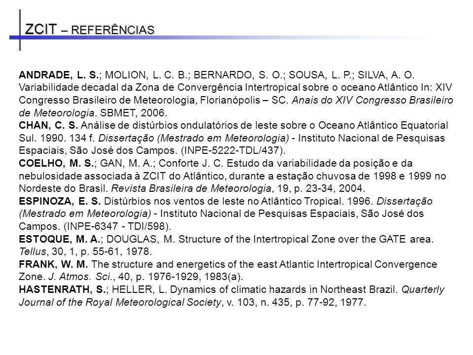 ZCIT – REFERÊNCIAS ANDRADE, L. S.; MOLION, L. C. B.; BERNARDO, S. O.; SOUSA, L. P.; SILVA, A. O. Variabilidade decadal da Zona de Convergência Intertr